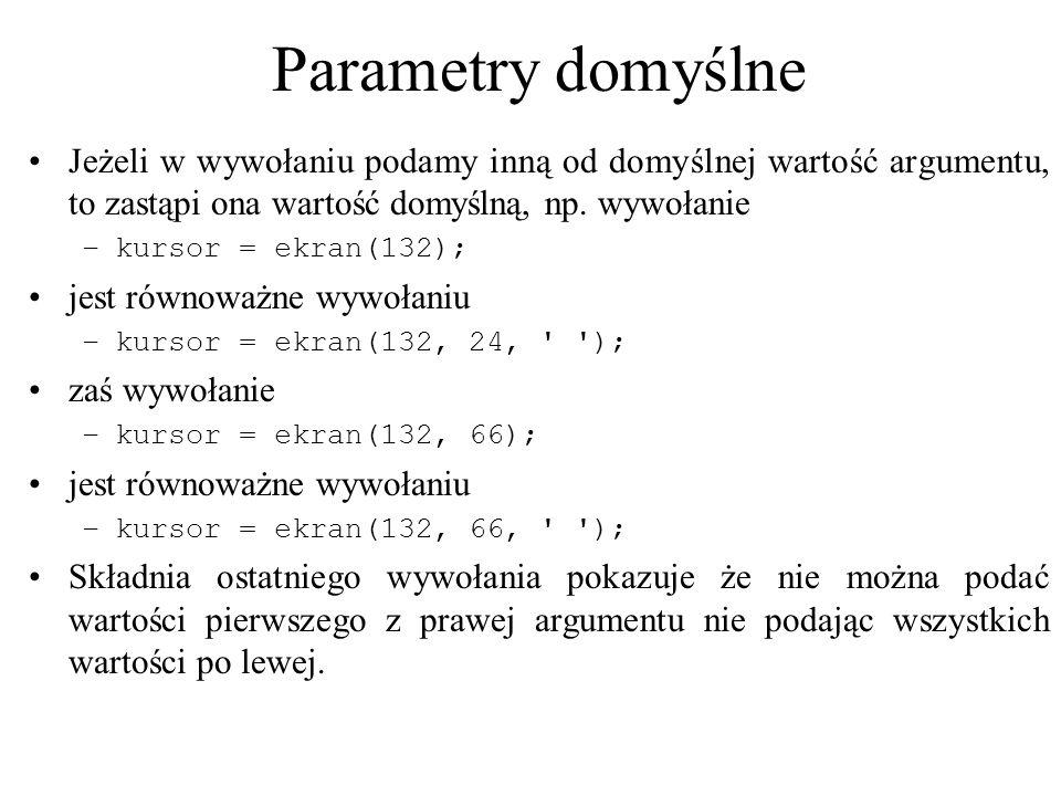 Parametry domyślne Jeżeli w wywołaniu podamy inną od domyślnej wartość argumentu, to zastąpi ona wartość domyślną, np. wywołanie –kursor = ekran(132);