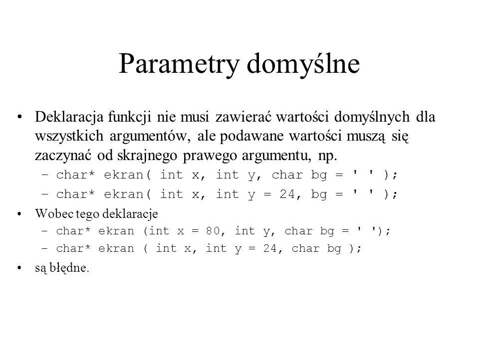 Parametry domyślne Deklaracja funkcji nie musi zawierać wartości domyślnych dla wszystkich argumentów, ale podawane wartości muszą się zaczynać od skr