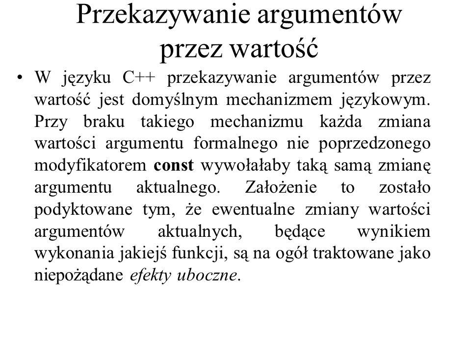 Przekazywanie argumentów przez wartość W języku C++ przekazywanie argumentów przez wartość jest domyślnym mechanizmem językowym. Przy braku takiego me