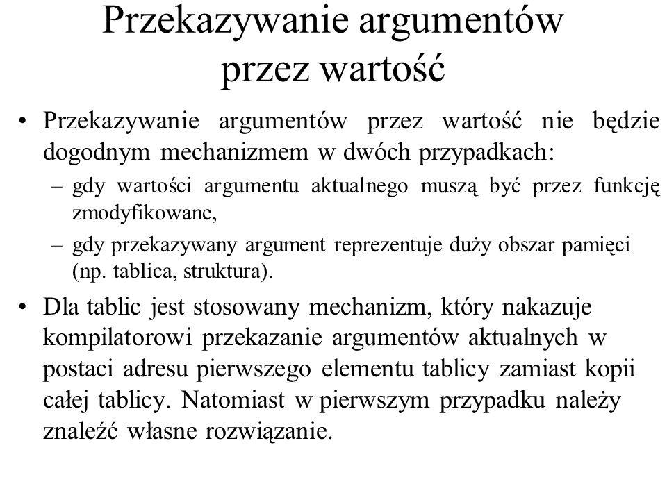 Przekazywanie argumentów przez wartość Przekazywanie argumentów przez wartość nie będzie dogodnym mechanizmem w dwóch przypadkach: –gdy wartości argumentu aktualnego muszą być przez funkcję zmodyfikowane, –gdy przekazywany argument reprezentuje duży obszar pamięci (np.