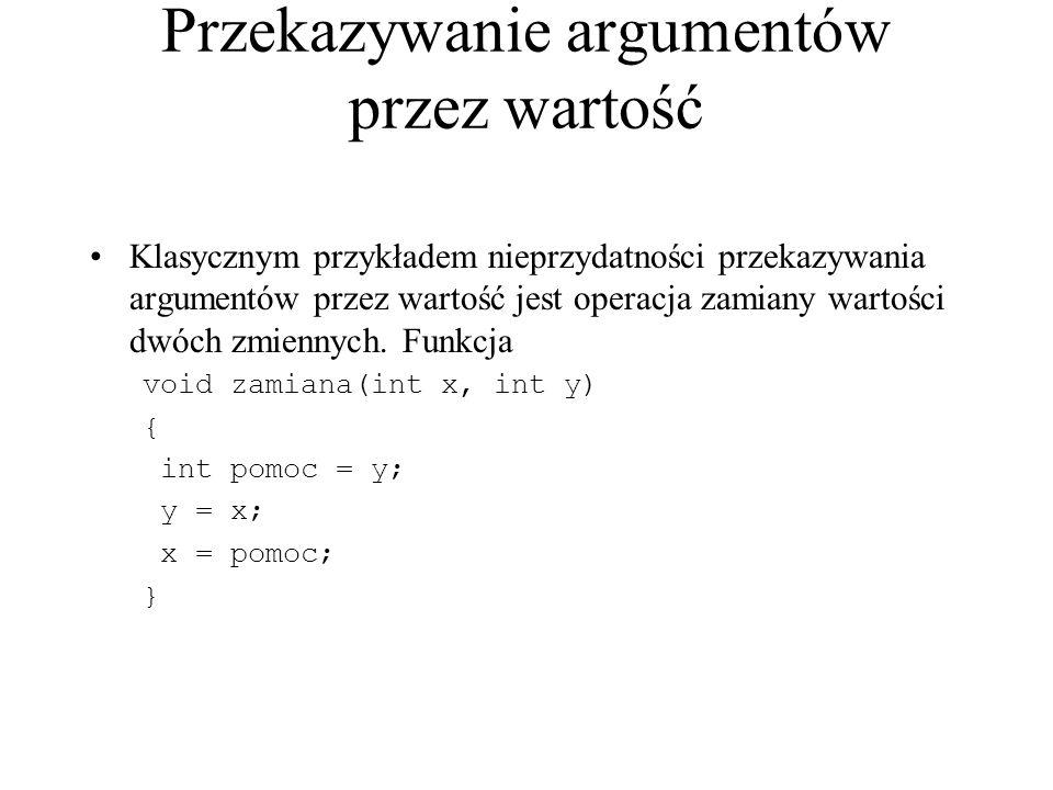 Przekazywanie argumentów przez wartość Klasycznym przykładem nieprzydatności przekazywania argumentów przez wartość jest operacja zamiany wartości dwóch zmiennych.