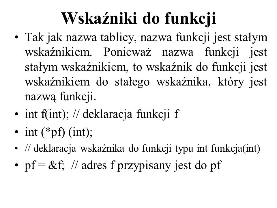 Wskaźniki do funkcji Tak jak nazwa tablicy, nazwa funkcji jest stałym wskaźnikiem. Ponieważ nazwa funkcji jest stałym wskaźnikiem, to wskaźnik do funk