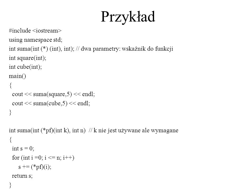 Przykład #include using namespace std; int suma(int (*) (int), int); // dwa parametry: wskaźnik do funkcji int square(int); int cube(int); main() { cout << suma(square,5) << endl; cout << suma(cube,5) << endl; } int suma(int (*pf)(int k), int n) // k nie jest używane ale wymagane { int s = 0; for (int i =0; i <= n; i++) s += (*pf)(i); return s; }