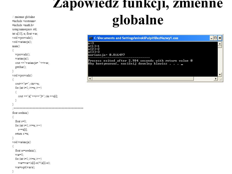 Zapowiedź funkcji, zmienne globalne // zmienne globalne #include using namespace std; int a[10], n; float war; void wprowadz(); void wariancja(); main() { wprowadz(); wariancja(); cout << wariancja= <<war; getchar(); } void wprowadz() { cout >n; for (int i=1; i<=n; i++) { cout >a[i]; } //************************************************ float srednia() { float s=0; for (int i=1; i<=n; i++) s+=a[i]; return s/=n; } void wariancja() { float sr=srednia(); war=0; for (int i=1; i<=n; i++) war=war+(a[i]-sr)*(a[i]-sr); war=sqrt(war/n); }