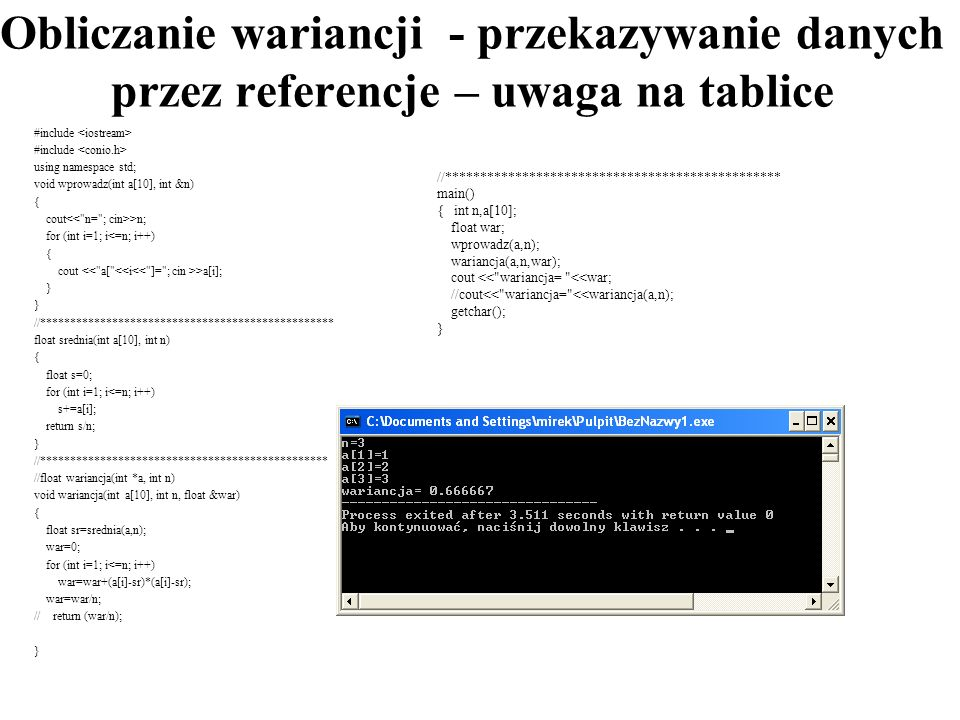 Obliczanie wariancji - przekazywanie danych przez referencje – uwaga na tablice #include using namespace std; void wprowadz(int a[10], int &n) { cout