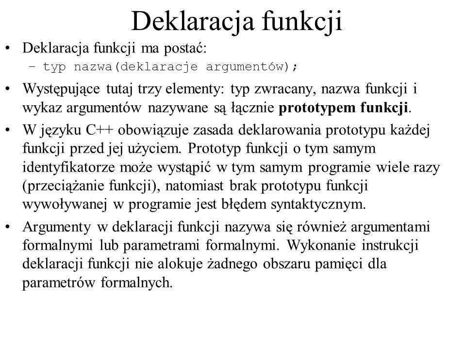 Deklaracja funkcji Deklaracja funkcji ma postać: –typ nazwa(deklaracje argumentów); Występujące tutaj trzy elementy: typ zwracany, nazwa funkcji i wyk