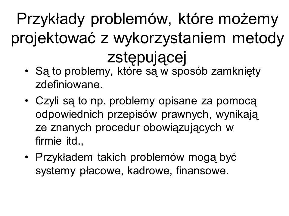 Przykłady problemów, które możemy projektować z wykorzystaniem metody zstępującej Są to problemy, które są w sposób zamknięty zdefiniowane. Czyli są t