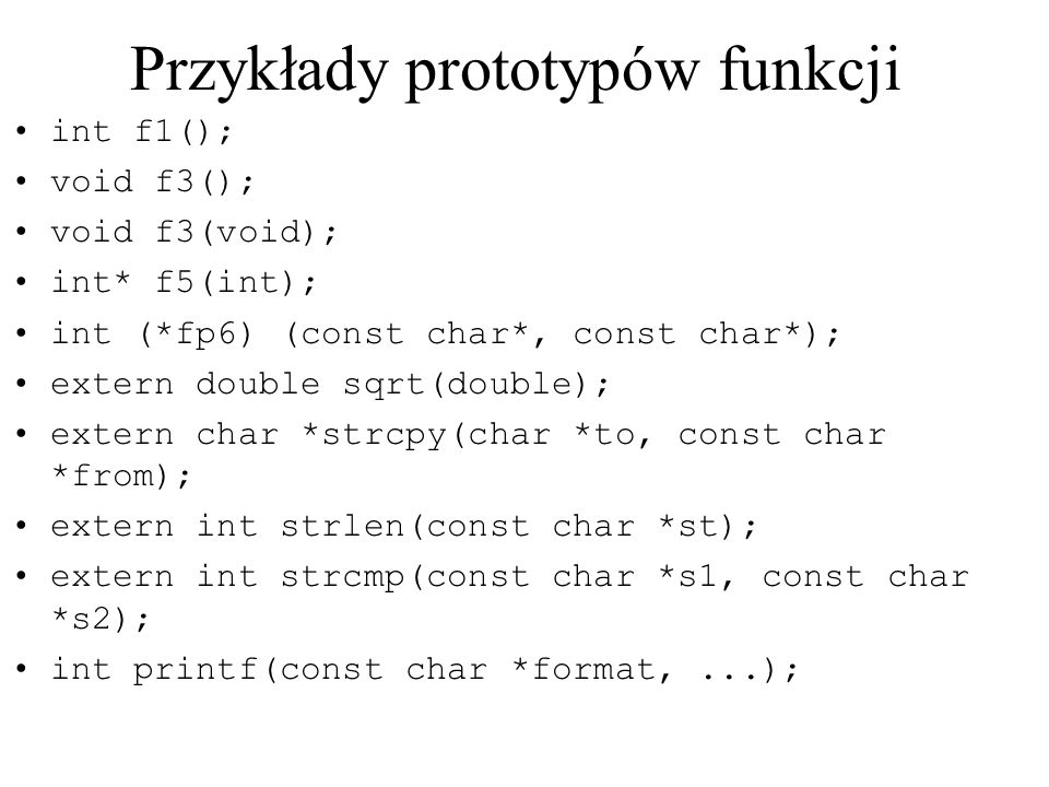 Przykłady prototypów funkcji int f1(); void f3(); void f3(void); int* f5(int); int (*fp6) (const char*, const char*); extern double sqrt(double); extern char *strcpy(char *to, const char *from); extern int strlen(const char *st); extern int strcmp(const char *s1, const char *s2); int printf(const char *format,...);