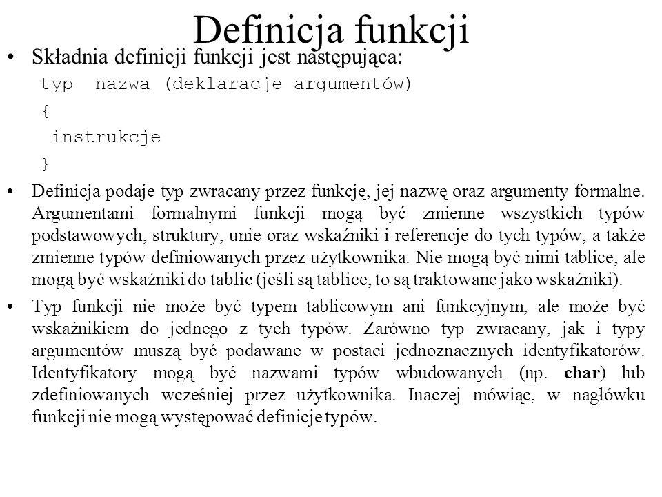 Definicja funkcji Składnia definicji funkcji jest następująca: typ nazwa (deklaracje argumentów) { instrukcje } Definicja podaje typ zwracany przez funkcję, jej nazwę oraz argumenty formalne.