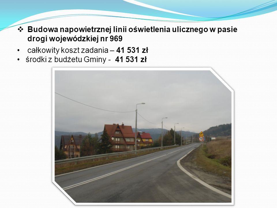 Budowa napowietrznej linii oświetlenia ulicznego w pasie drogi wojewódzkiej nr 969 całkowity koszt zadania – 41 531 zł środki z budżetu Gminy - 41 531 zł