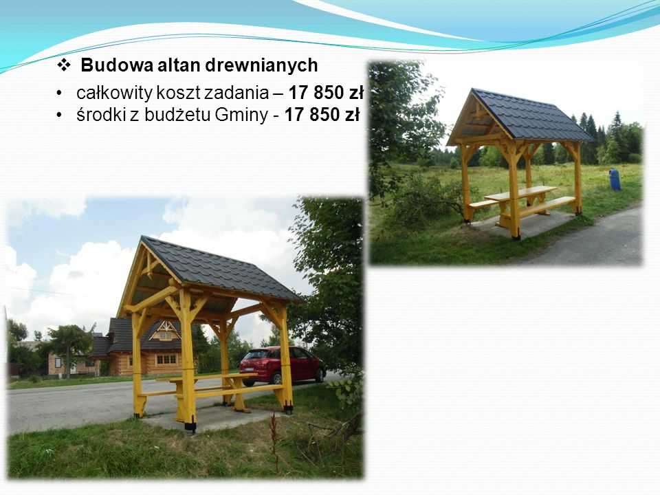  Budowa altan drewnianych całkowity koszt zadania – 17 850 zł środki z budżetu Gminy - 17 850 zł