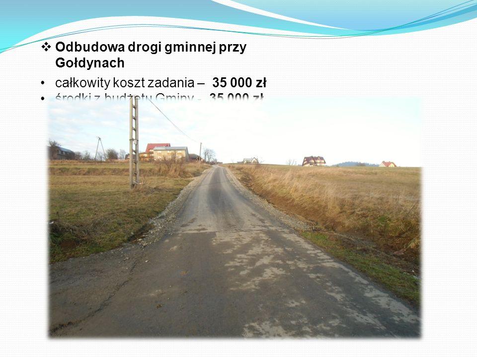  Odbudowa drogi gminnej przy Gołdynach całkowity koszt zadania – 35 000 zł środki z budżetu Gminy - 35 000 zł