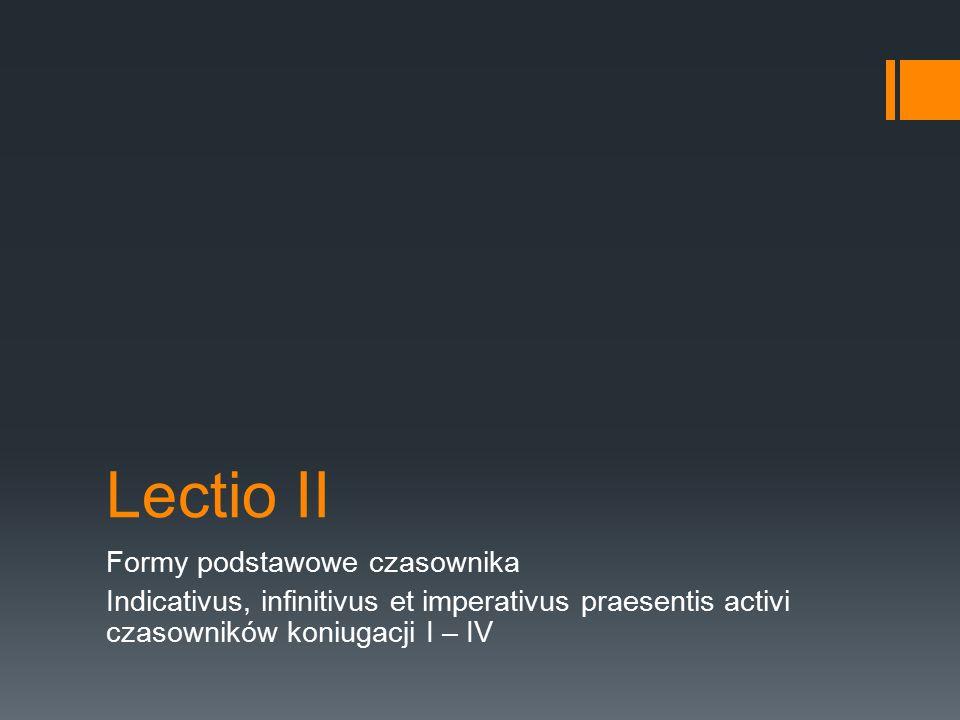 Lectio II Formy podstawowe czasownika Indicativus, infinitivus et imperativus praesentis activi czasowników koniugacji I – IV