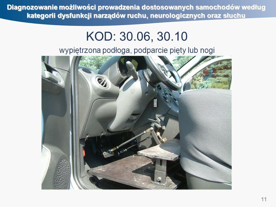 11 Diagnozowanie możliwości prowadzenia dostosowanych samochodów według kategorii dysfunkcji narządów ruchu, neurologicznych oraz słuchu KOD: 30.06, 30.10 wypiętrzona podłoga, podparcie pięty lub nogi