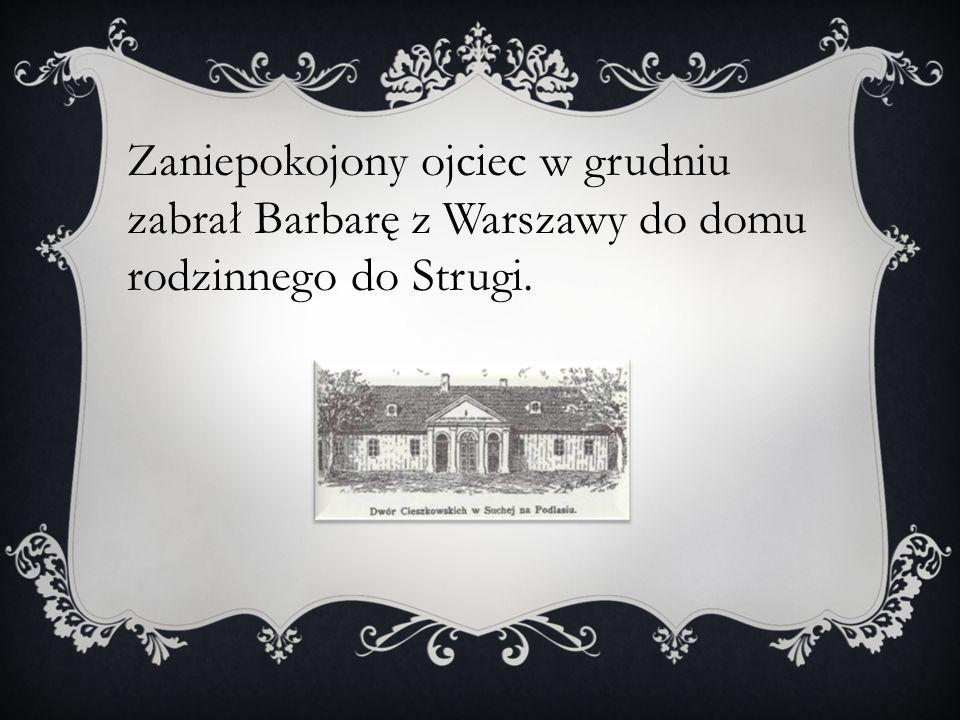 Zaniepokojony ojciec w grudniu zabrał Barbarę z Warszawy do domu rodzinnego do Strugi.