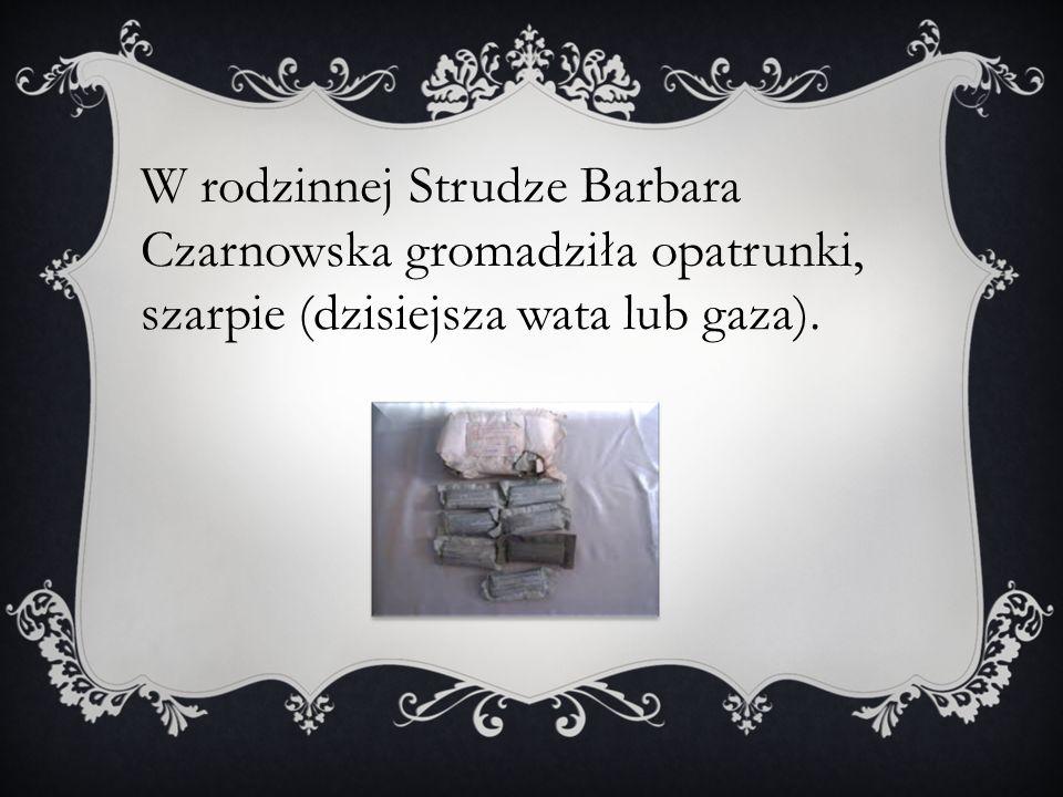 W rodzinnej Strudze Barbara Czarnowska gromadziła opatrunki, szarpie (dzisiejsza wata lub gaza).