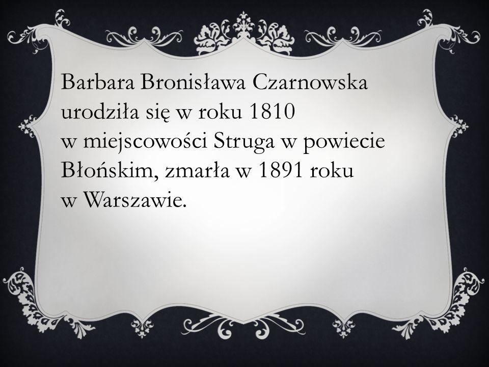 Barbara Bronisława Czarnowska urodziła się w roku 1810 w miejscowości Struga w powiecie Błońskim, zmarła w 1891 roku w Warszawie.