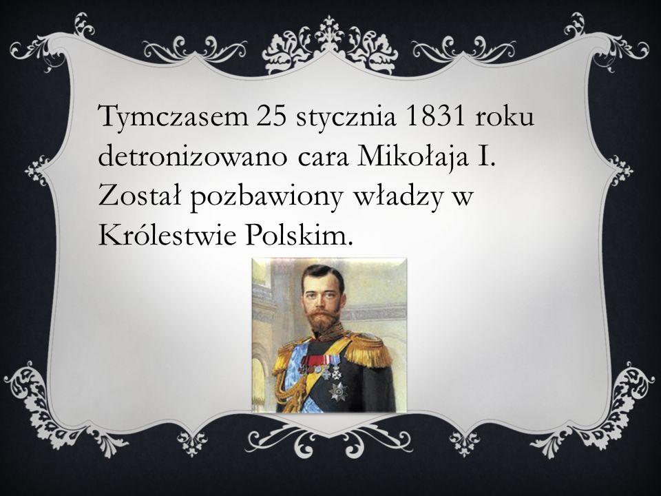 Tymczasem 25 stycznia 1831 roku detronizowano cara Mikołaja I.