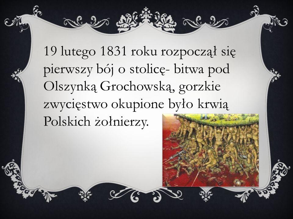 19 lutego 1831 roku rozpoczął się pierwszy bój o stolicę- bitwa pod Olszynką Grochowską, gorzkie zwycięstwo okupione było krwią Polskich żołnierzy.