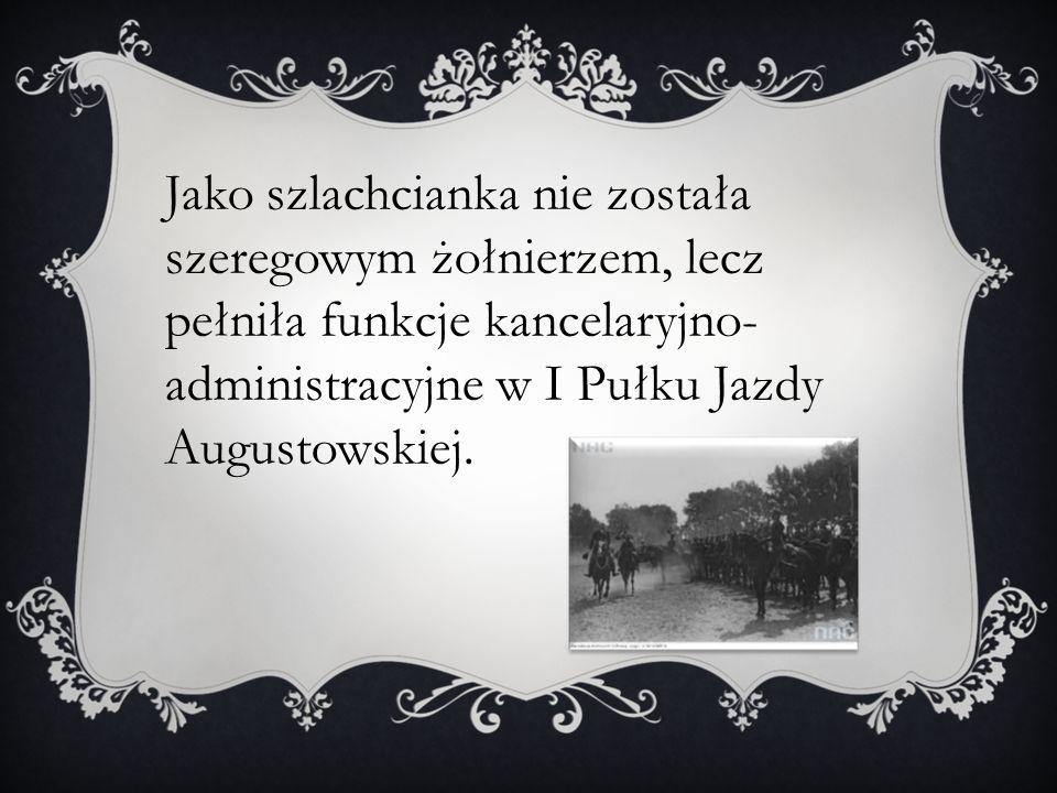 Jako szlachcianka nie została szeregowym żołnierzem, lecz pełniła funkcje kancelaryjno- administracyjne w I Pułku Jazdy Augustowskiej.