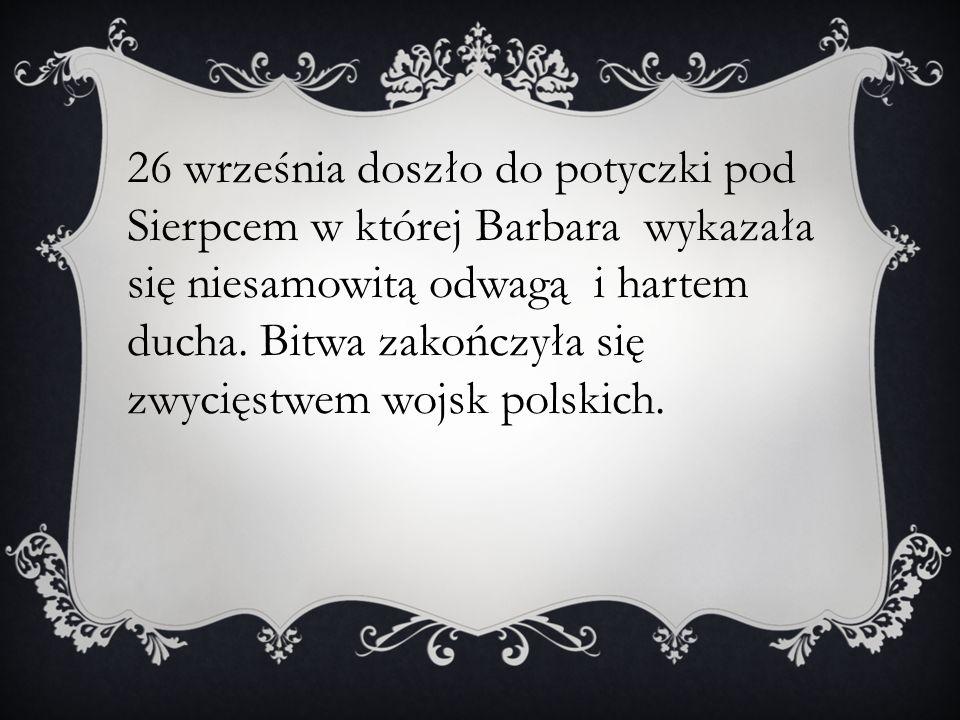 26 września doszło do potyczki pod Sierpcem w której Barbara wykazała się niesamowitą odwagą i hartem ducha.