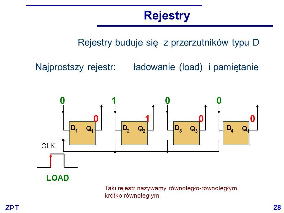 ZPT Rejestry Rejestry buduje się z przerzutników typu D CLK D 1 D 3 D 2 D 4 Q 1 Q 3 Q 2 Q 4 0100 LOAD 0100 Taki rejestr nazywamy równoległo-równoległym, krótko równoległym Najprostszy rejestr:ładowanie (load) i pamiętanie 28