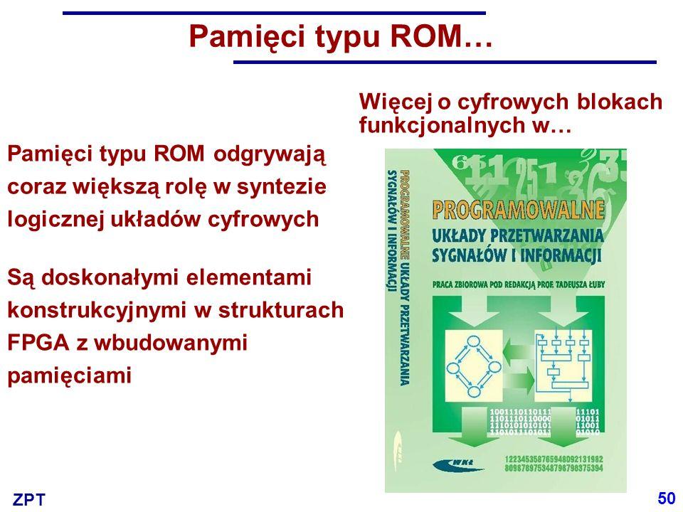 ZPT Więcej o cyfrowych blokach funkcjonalnych w… 50 Pamięci typu ROM… Pamięci typu ROM odgrywają coraz większą rolę w syntezie logicznej układów cyfrowych Są doskonałymi elementami konstrukcyjnymi w strukturach FPGA z wbudowanymi pamięciami