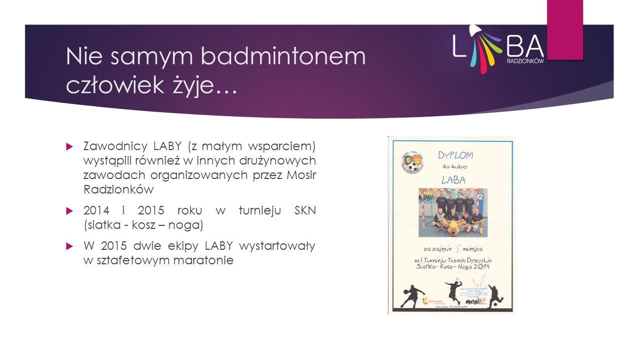 Nie samym badmintonem człowiek żyje…  Zawodnicy LABY (z małym wsparciem) wystąpili również w innych drużynowych zawodach organizowanych przez Mosir Radzionków  2014 i 2015 roku w turnieju SKN (siatka - kosz – noga)  W 2015 dwie ekipy LABY wystartowały w sztafetowym maratonie
