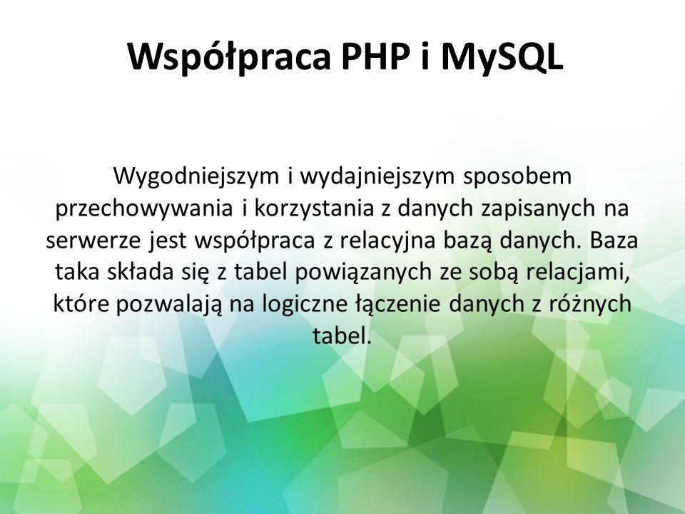Współpraca PHP i MySQL Wygodniejszym i wydajniejszym sposobem przechowywania i korzystania z danych zapisanych na serwerze jest współpraca z relacyjna