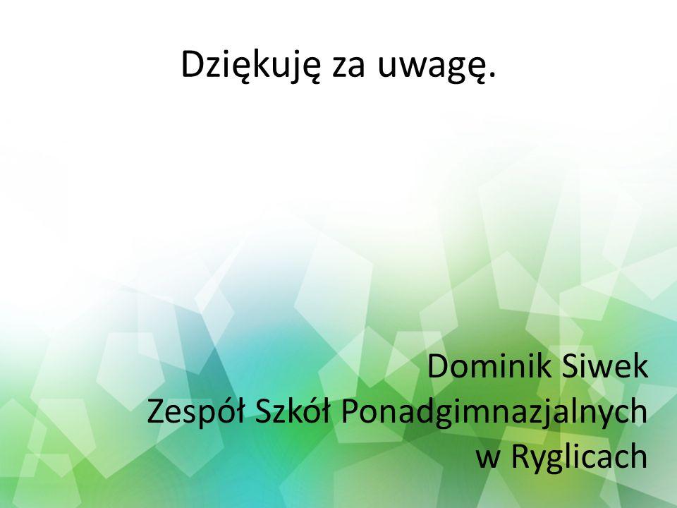 Dziękuję za uwagę. Dominik Siwek Zespół Szkół Ponadgimnazjalnych w Ryglicach