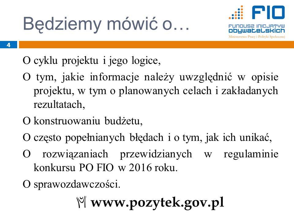4 Będziemy mówić o… O cyklu projektu i jego logice, O tym, jakie informacje należy uwzględnić w opisie projektu, w tym o planowanych celach i zakładanych rezultatach, O konstruowaniu budżetu, O często popełnianych błędach i o tym, jak ich unikać, O rozwiązaniach przewidzianych w regulaminie konkursu PO FIO w 2016 roku.