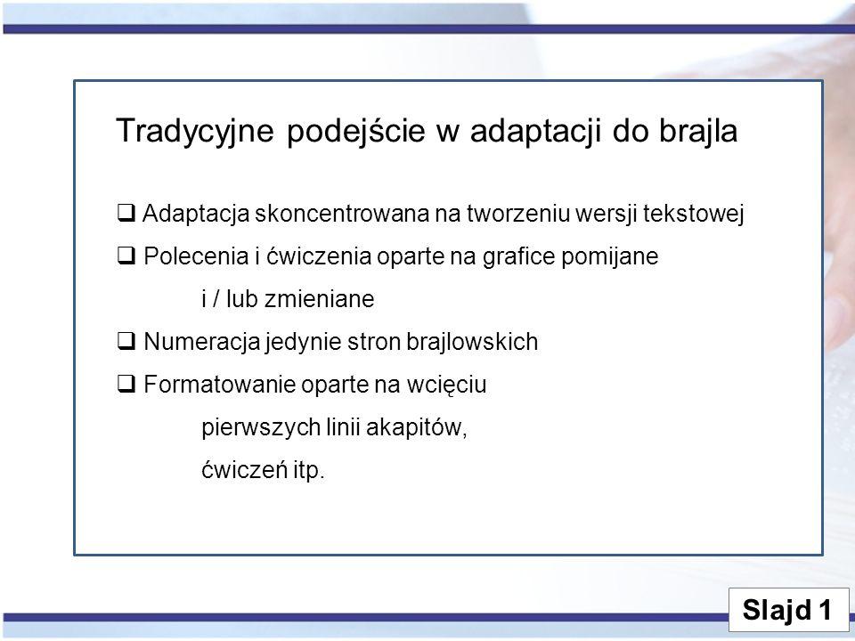 Slajd 1 Tradycyjne podejście w adaptacji do brajla  Adaptacja skoncentrowana na tworzeniu wersji tekstowej  Polecenia i ćwiczenia oparte na grafice
