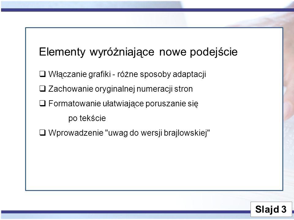 Slajd 3 Elementy wyróżniające nowe podejście  Włączanie grafiki - różne sposoby adaptacji  Zachowanie oryginalnej numeracji stron  Formatowanie ułatwiające poruszanie się po tekście  Wprowadzenie uwag do wersji brajlowskiej