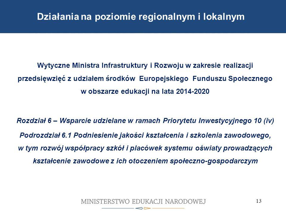 Wytyczne Ministra Infrastruktury i Rozwoju w zakresie realizacji przedsięwzięć z udziałem środków Europejskiego Funduszu Społecznego w obszarze edukacji na lata 2014-2020 Rozdział 6 – Wsparcie udzielane w ramach Priorytetu Inwestycyjnego 10 (iv) Podrozdział 6.1 Podniesienie jakości kształcenia i szkolenia zawodowego, w tym rozwój współpracy szkół i placówek systemu oświaty prowadzących kształcenie zawodowe z ich otoczeniem społeczno-gospodarczym 13 Działania na poziomie regionalnym i lokalnym