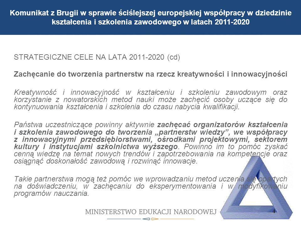 Jaka jest struktura szkolnictwa zawodowego STRATEGICZNE CELE NA LATA 2011-2020 (cd) Zachęcanie do tworzenia partnerstw na rzecz kreatywności i innowacyjności Kreatywność i innowacyjność w kształceniu i szkoleniu zawodowym oraz korzystanie z nowatorskich metod nauki może zachęcić osoby uczące się do kontynuowania kształcenia i szkolenia do czasu nabycia kwalifikacji.