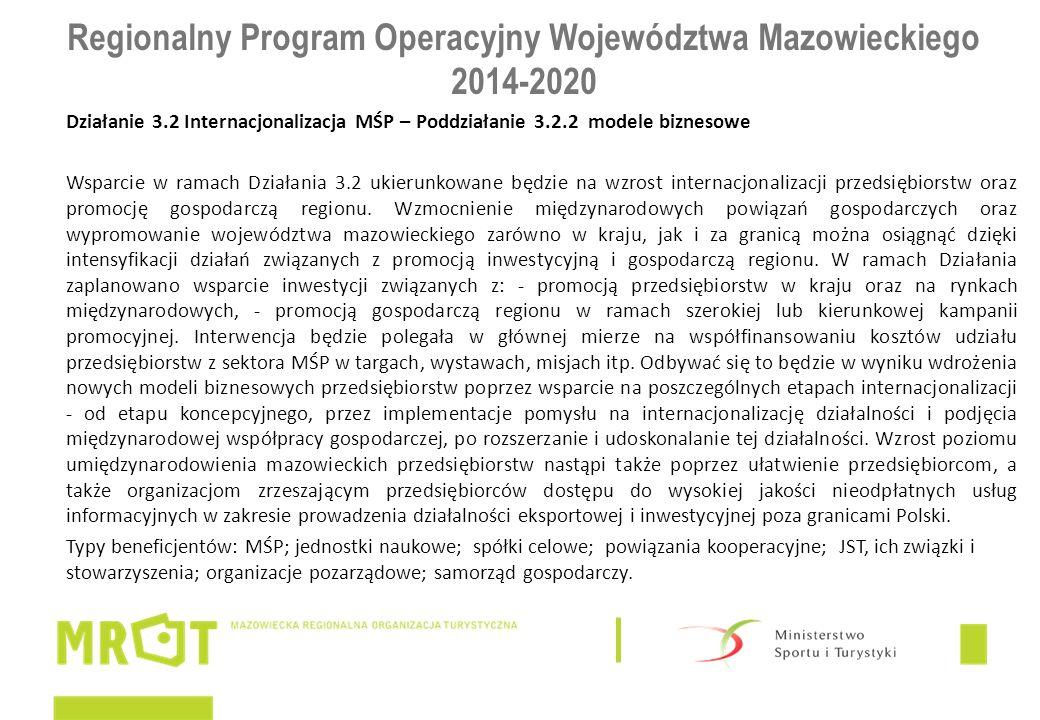 Regionalny Program Operacyjny Województwa Mazowieckiego 2014-2020 Działanie 3.2 Internacjonalizacja MŚP – Poddziałanie 3.2.2 modele biznesowe Wsparcie w ramach Działania 3.2 ukierunkowane będzie na wzrost internacjonalizacji przedsiębiorstw oraz promocję gospodarczą regionu.