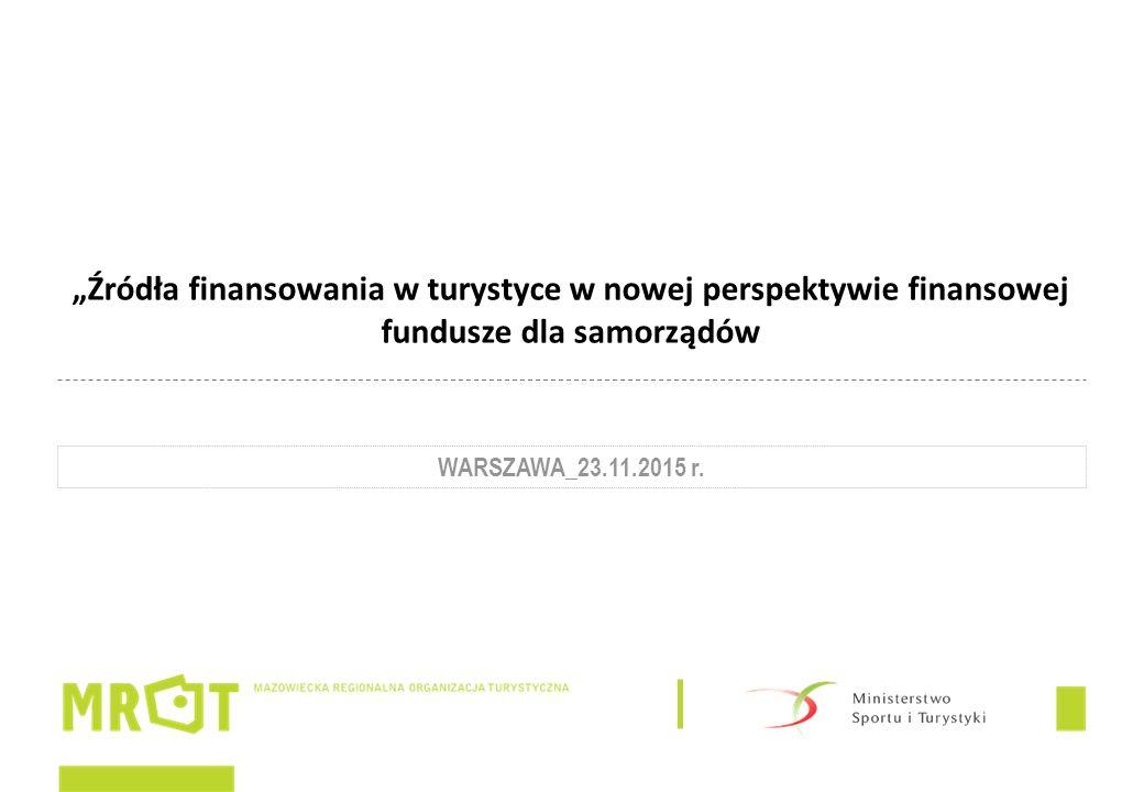 """""""Źródła finansowania w turystyce w nowej perspektywie finansowej fundusze dla samorządów WARSZAWA_23.11.2015 r."""