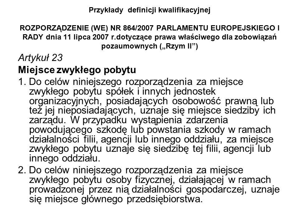 """Przykłady definicji kwalifikacyjnej ROZPORZĄDZENIE (WE) NR 864/2007 PARLAMENTU EUROPEJSKIEGO I RADY dnia 11 lipca 2007 r.dotyczące prawa właściwego dla zobowiązań pozaumownych (""""Rzym II ) Artykuł 23 Miejsce zwykłego pobytu 1."""