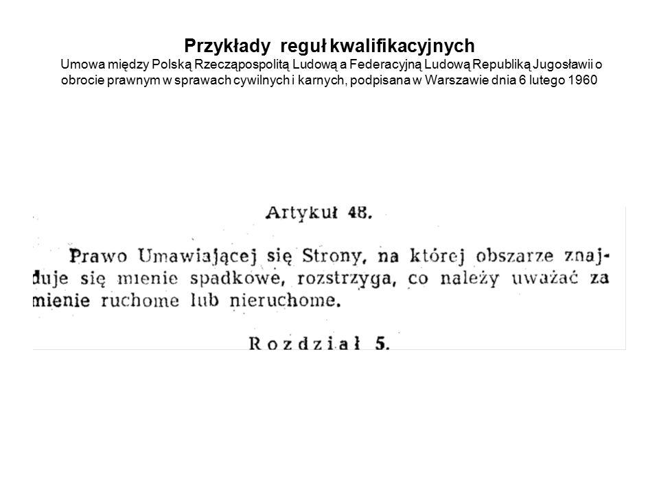 Przykłady reguł kwalifikacyjnych Umowa między Polską Rzecząpospolitą Ludową a Federacyjną Ludową Republiką Jugosławii o obrocie prawnym w sprawach cywilnych i karnych, podpisana w Warszawie dnia 6 lutego 1960