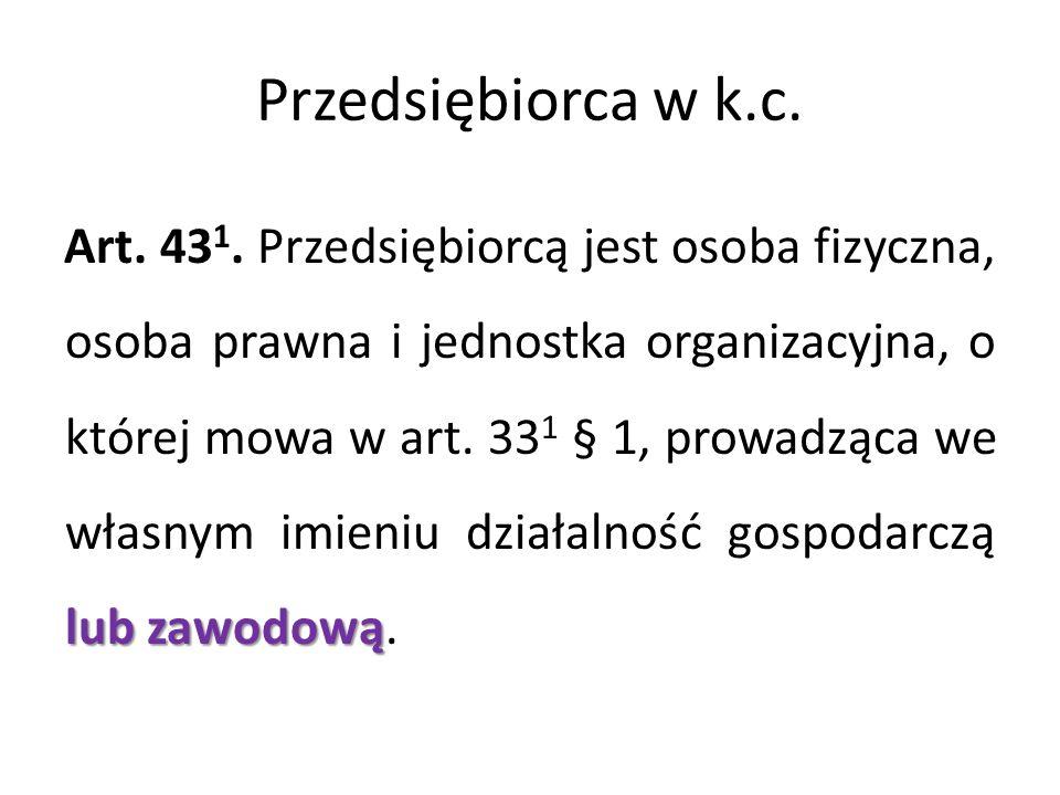 Przedsiębiorca w k.c. lub zawodową Art. 43 1. Przedsiębiorcą jest osoba fizyczna, osoba prawna i jednostka organizacyjna, o której mowa w art. 33 1 §