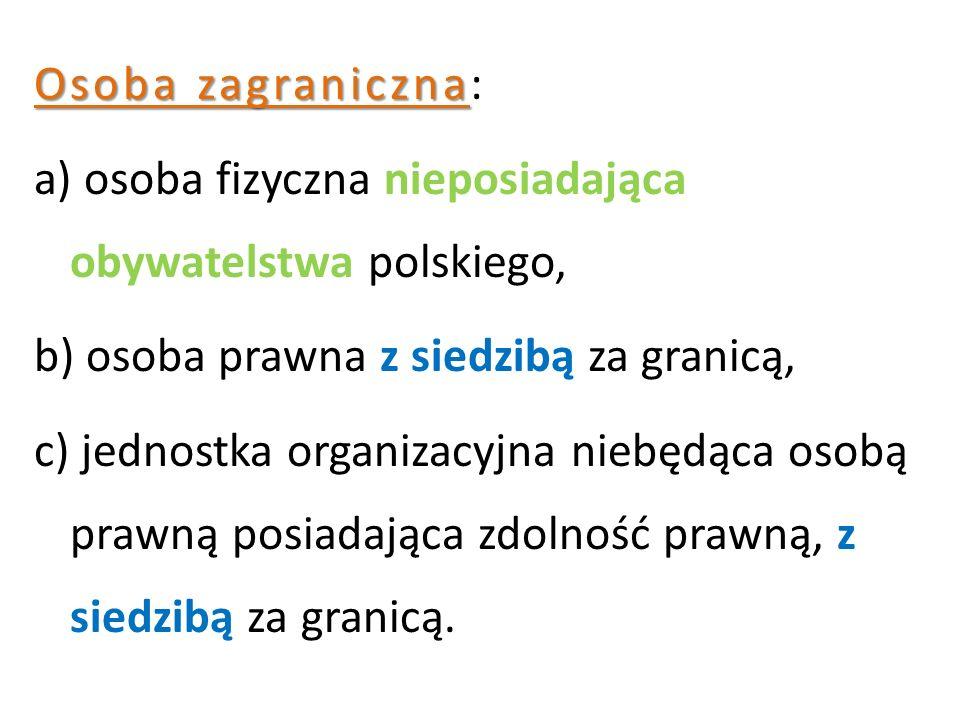 Osoba zagraniczna Osoba zagraniczna: a) osoba fizyczna nieposiadająca obywatelstwa polskiego, b) osoba prawna z siedzibą za granicą, c) jednostka organizacyjna niebędąca osobą prawną posiadająca zdolność prawną, z siedzibą za granicą.