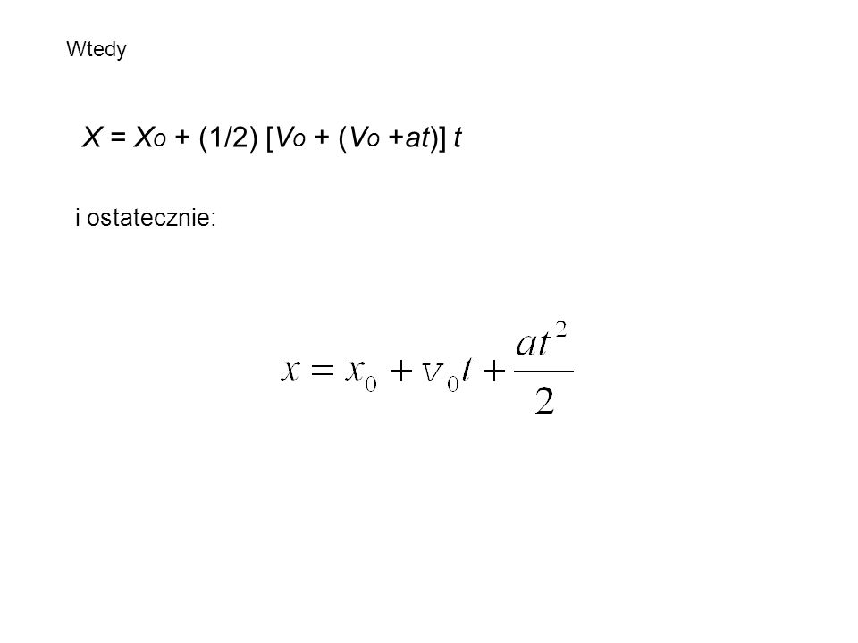 Wtedy X = X o + (1/2) [V o + (V o +at)] t i ostatecznie: