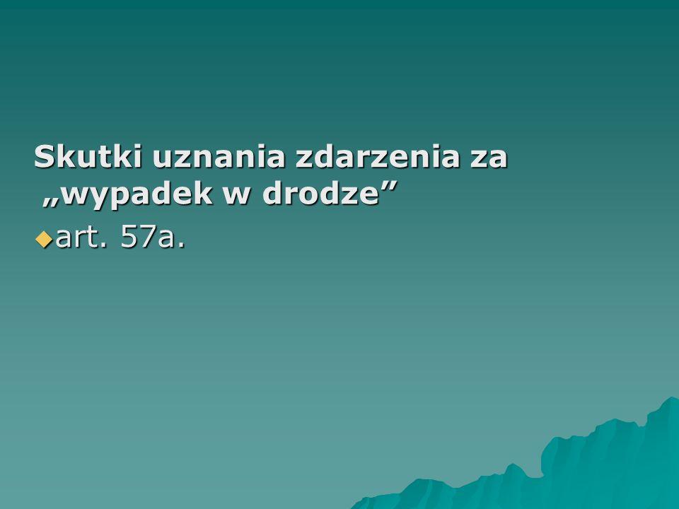 """Skutki uznania zdarzenia za """"wypadek w drodze""""  art. 57a.  art. 57a."""