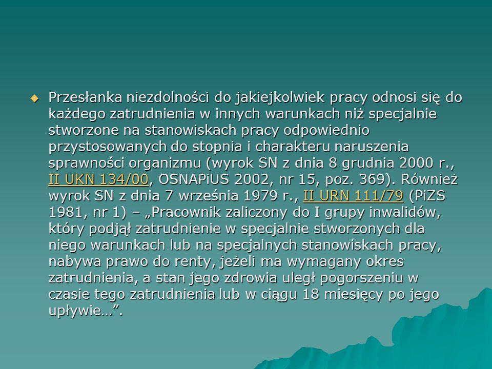  Przesłanka niezdolności do jakiejkolwiek pracy odnosi się do każdego zatrudnienia w innych warunkach niż specjalnie stworzone na stanowiskach pracy odpowiednio przystosowanych do stopnia i charakteru naruszenia sprawności organizmu (wyrok SN z dnia 8 grudnia 2000 r., II UKN 134/00, OSNAPiUS 2002, nr 15, poz.