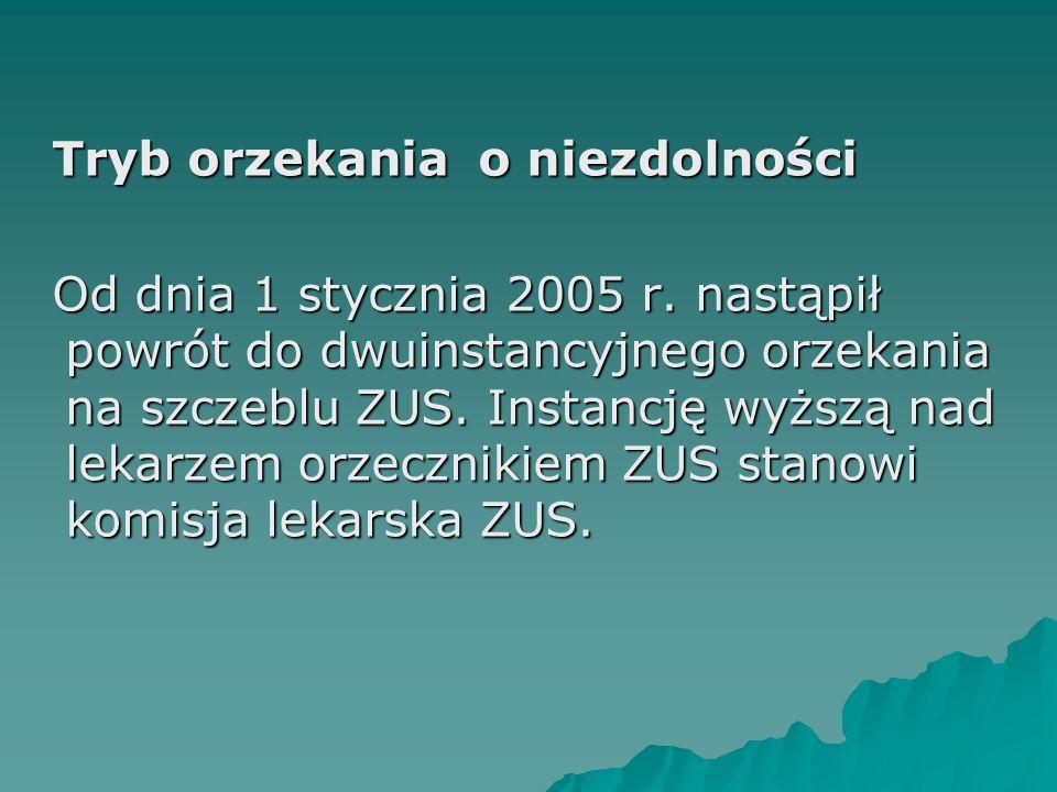 Tryb orzekania o niezdolności Od dnia 1 stycznia 2005 r. nastąpił powrót do dwuinstancyjnego orzekania na szczeblu ZUS. Instancję wyższą nad lekarzem