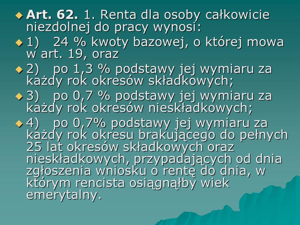  Art. 62. 1. Renta dla osoby całkowicie niezdolnej do pracy wynosi:  1) 24 % kwoty bazowej, o której mowa w art. 19, oraz  2) po 1,3 % podstawy jej
