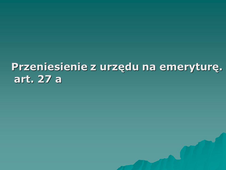 Przeniesienie z urzędu na emeryturę. art. 27 a