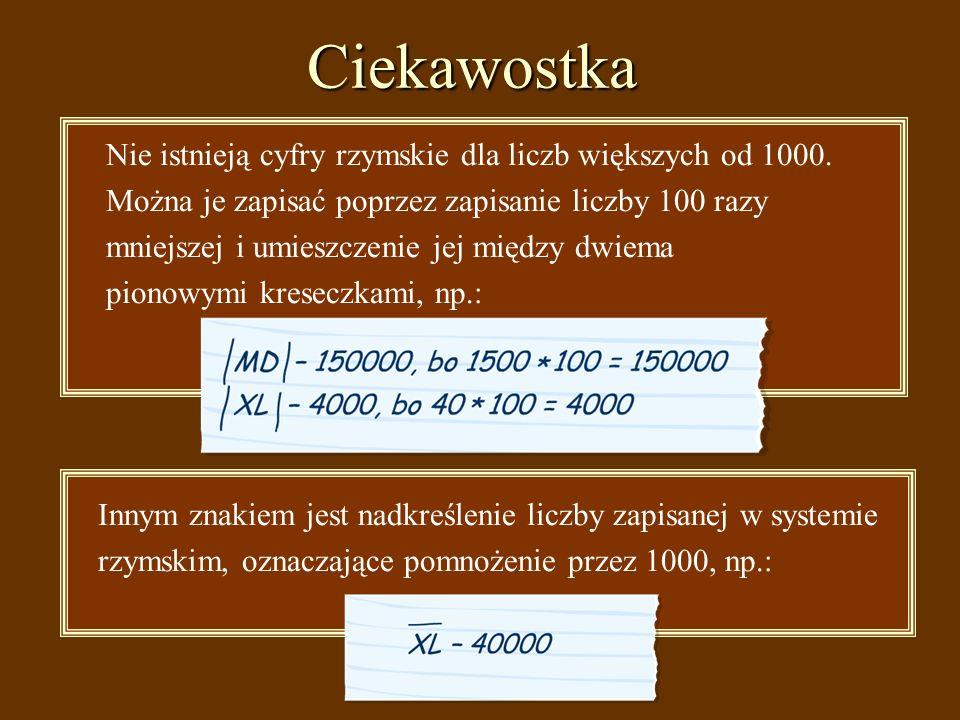 Ciekawostka Nie istnieją cyfry rzymskie dla liczb większych od 1000. Można je zapisać poprzez zapisanie liczby 100 razy mniejszej i umieszczenie jej m