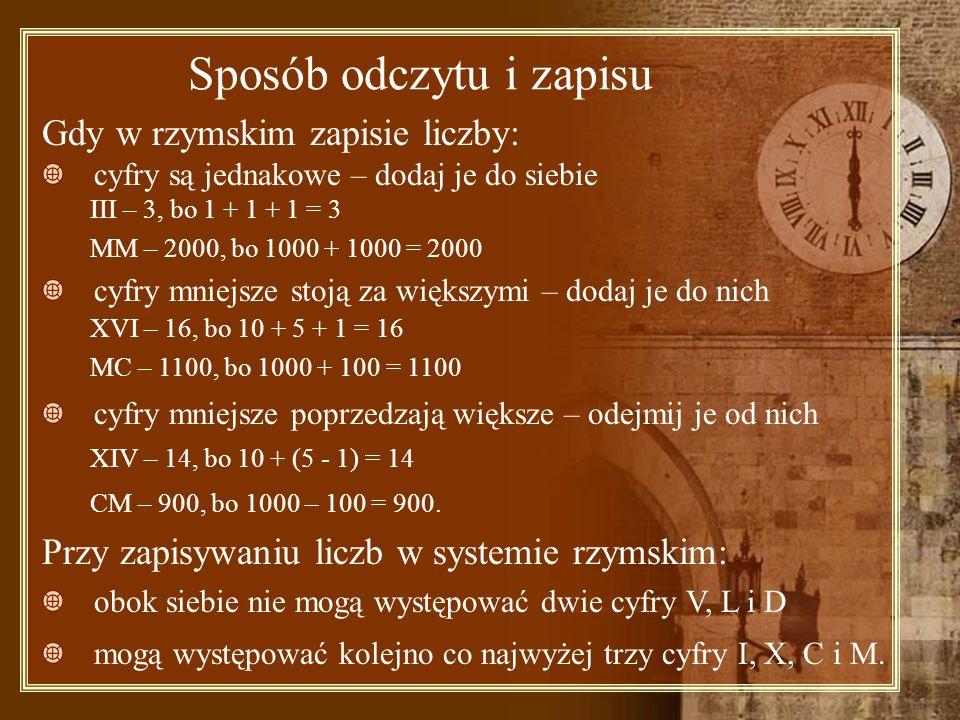 Sposób odczytu i zapisu Gdy w rzymskim zapisie liczby: cyfry są jednakowe – dodaj je do siebie III – 3, bo 1 + 1 + 1 = 3 MM – 2000, bo 1000 + 1000 = 2