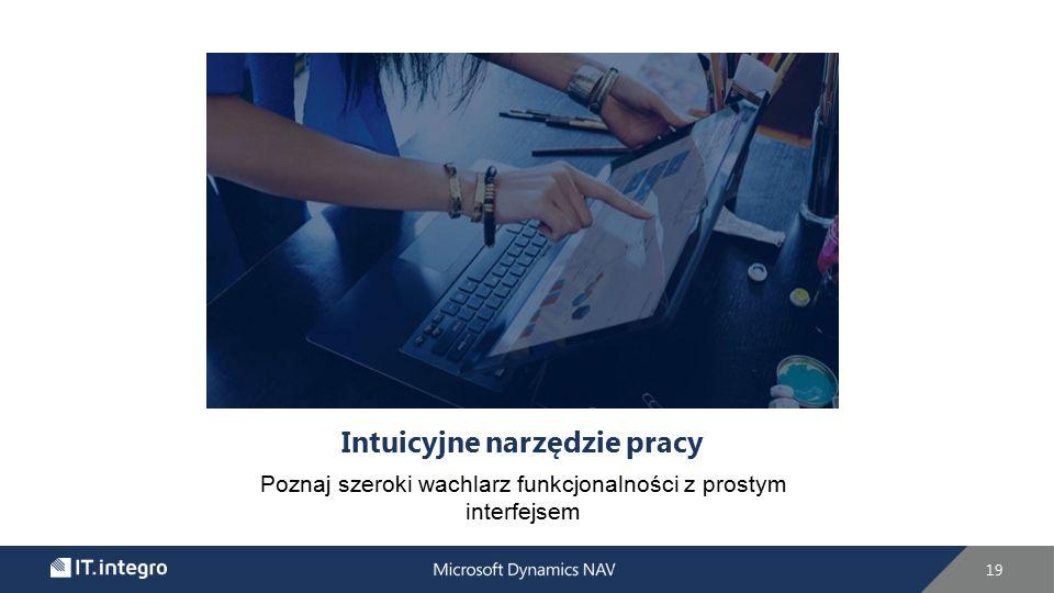 Intuicyjne narzędzie pracy Poznaj szeroki wachlarz funkcjonalności z prostym interfejsem 19
